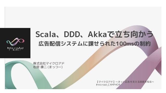 Scala、DDD、Akkaで立ち向かう 広告配信システムに課せられた100msの制約 株式会社マイクロアド 松宮 康二 (まっつー) 【マイクロアド】〜ネット広告を支える技術を知る〜 #microad_CAMPHOR