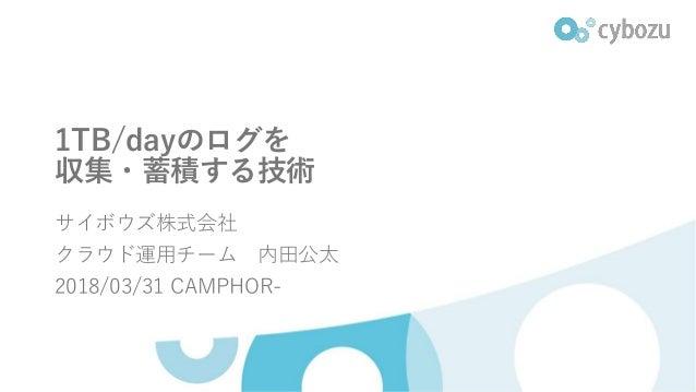 1TB/dayのログを 収集・蓄積する技術 サイボウズ株式会社 クラウド運用チーム 内田公太 2018/03/31 CAMPHOR-