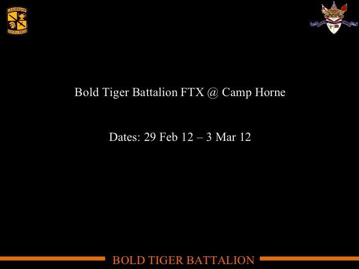 Bold Tiger Battalion FTX @ Camp Horne Dates: 29 Feb 12 – 3 Mar 12 BOLD TIGER BATTALION