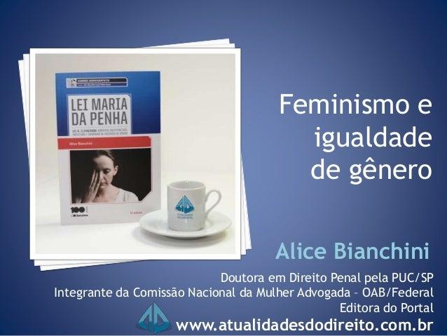Feminismo e igualdade de gênero Doutora em Direito Penal pela PUC/SP Integrante da Comissão Nacional da Mulher Advogada – ...