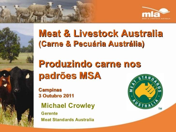 Meat & Livestock Australia  (Carne & Pecuária Austrália) Produzindo carne nos padrões MSA Campinas 3 Outubro 2011 Michael ...