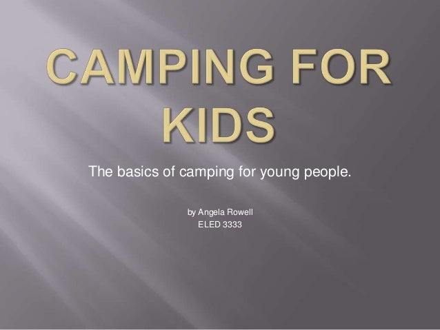 The basics of camping for young people. by Angela Rowell ELED 3333