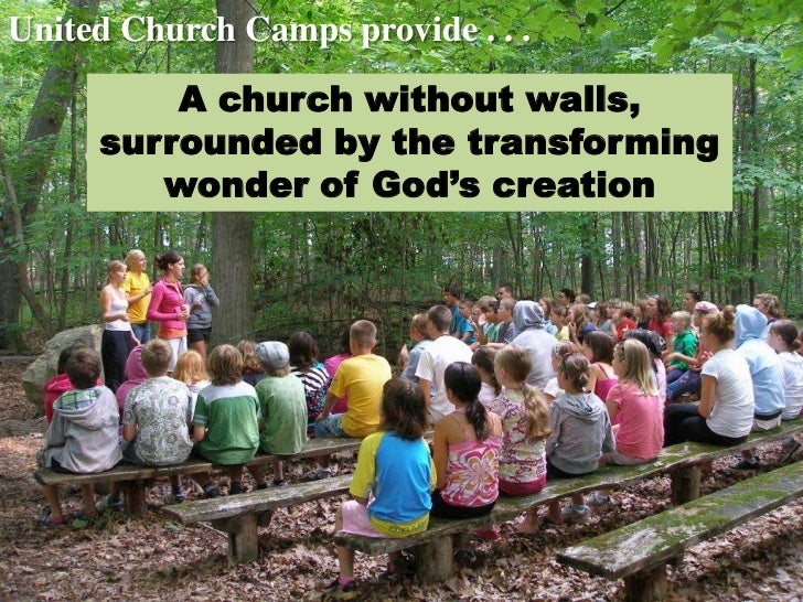 United Church Camps provide . . .         A church without walls,     surrounded by the transforming        wonder of God'...