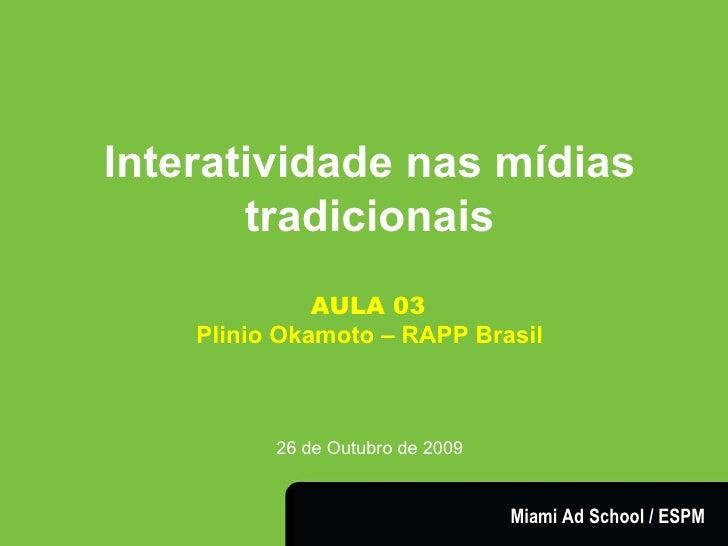 Interatividade nas mídias tradicionais AULA 03   Plinio Okamoto – RAPP Brasil 26 de Outubro de 2009 Miami Ad School / ESPM