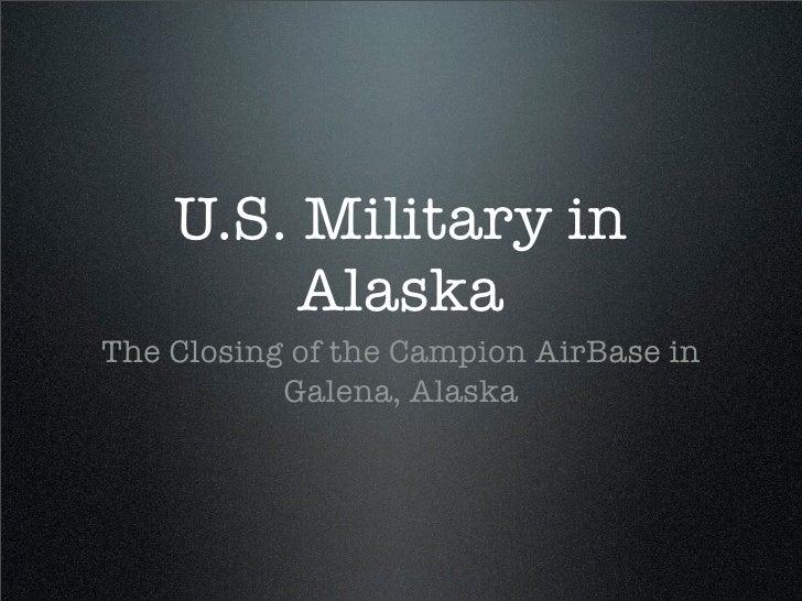 U.S. Military in          Alaska The Closing of the Campion AirBase in            Galena, Alaska