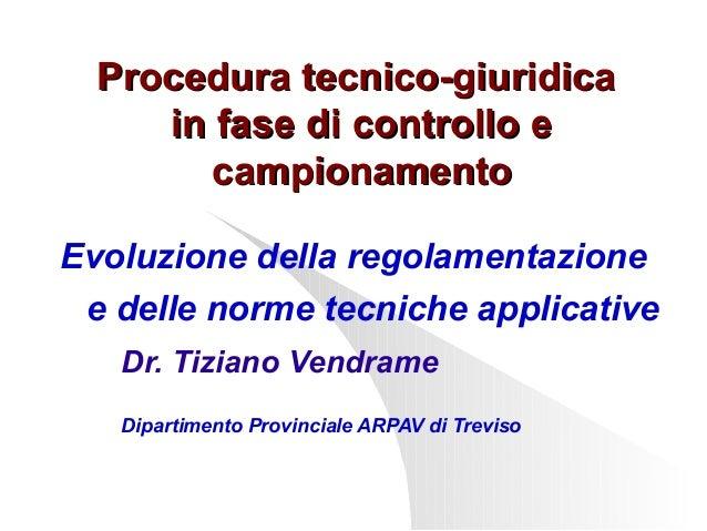 Procedura tecnico-giuridica in fase di controllo e campionamento Evoluzione della regolamentazione e delle norme tecniche ...