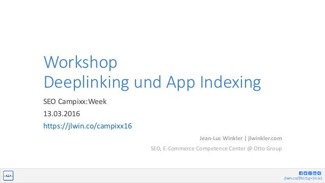 jlwin.co/{fb|t|g+|in|x} Workshop Deeplinking und App Indexing SEO Campixx:Week 13.03.2016 https://jlwin.co/campixx16 Jean-...
