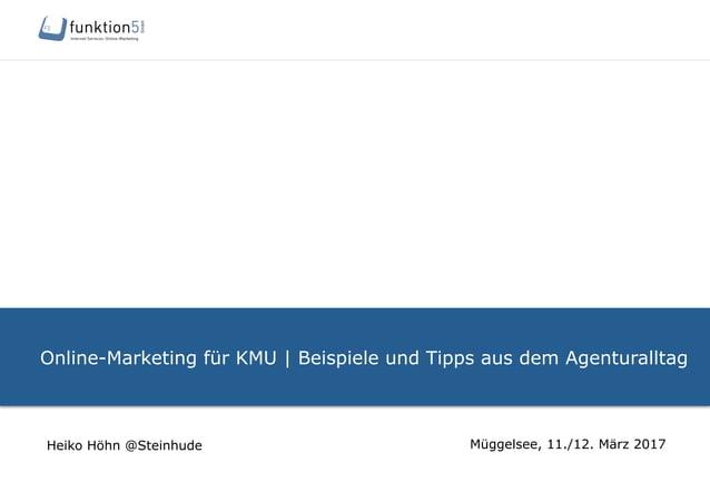 Online-Marketing für KMU   Beispiele und Tipps aus dem Agenturalltag Müggelsee, 11./12. März 2017Heiko Höhn @Steinhude