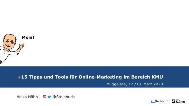 +15 Tipps und Tools für Online-Marketing im Bereich KMU Müggelsee, 12./13. März 2020 Heiko Höhn | @Steinhude Moin!