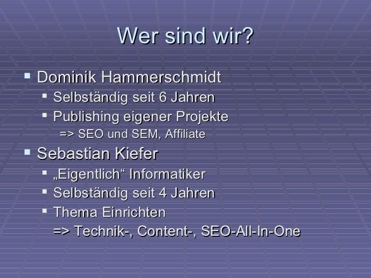 Wer sind wir? Dominik Hammerschmidt   Selbständig seit 6 Jahren   Publishing eigener Projekte       => SEO und SEM, Aff...