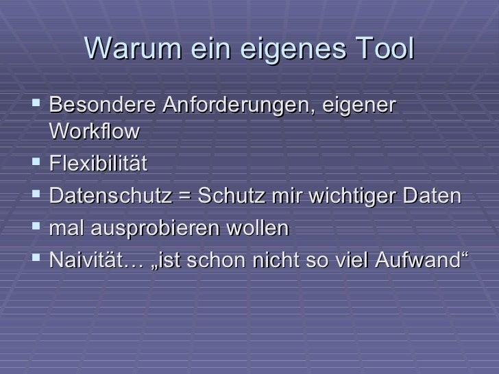 Warum ein eigenes Tool Besondere Anforderungen, eigener    Workflow   Flexibilität   Datenschutz = Schutz mir wichtiger...