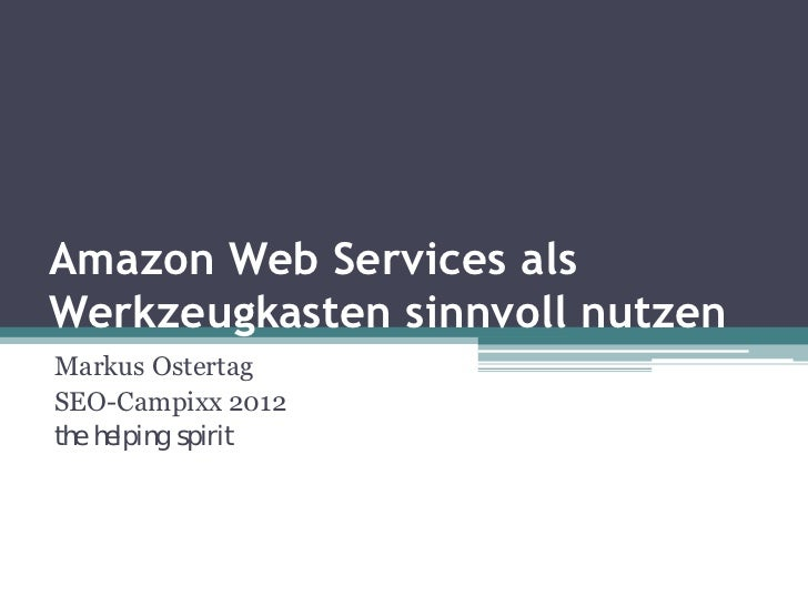 Amazon Web Services alsWerkzeugkasten sinnvoll nutzenMarkus OstertagSEO-Campixx 2012the helping spirit
