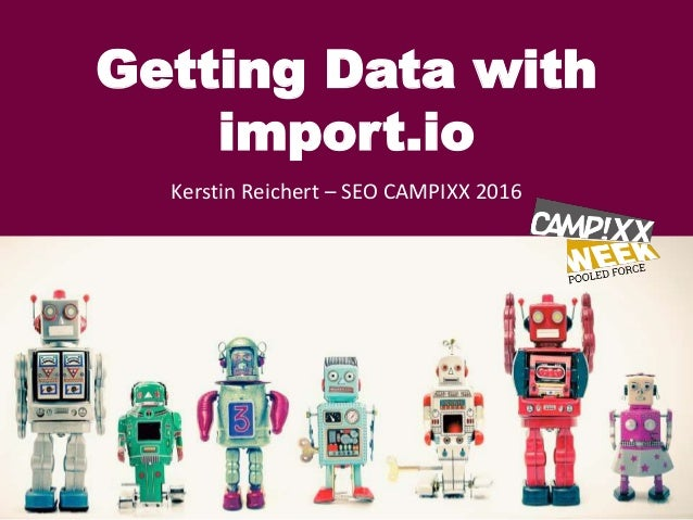 Getting Data with import.io Kerstin Reichert – SEO CAMPIXX 2016