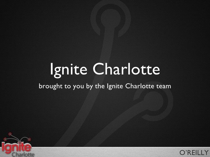 Ignite Charlotte <ul><li>brought to you by the Ignite Charlotte team </li></ul>