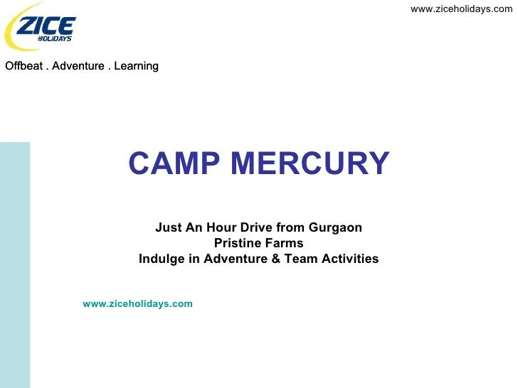 CAMP MERCURY Just An Hour Drive from Gurgaon Pristine Farms Indulge in Adventure & Team Activities www.ziceholidays.com Of...