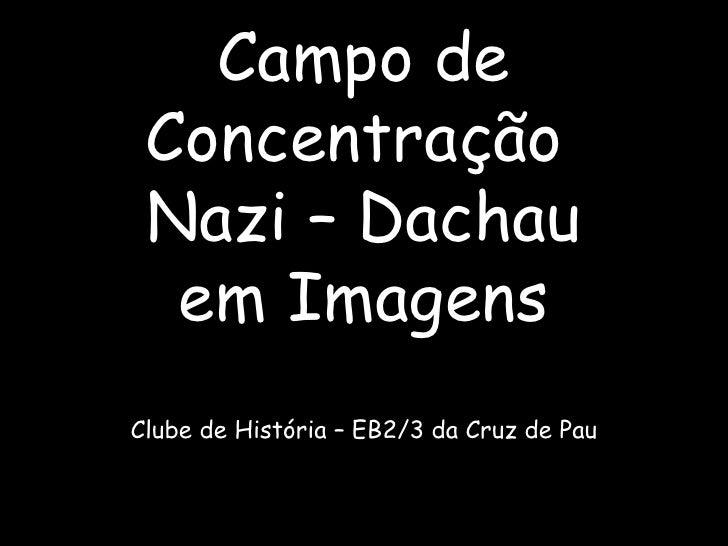 Campo de Concentração  Nazi – Dachau em Imagens Clube de História – EB2/3 da Cruz de Pau