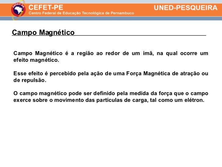 Campo Magnético  . Campo Magnético é a região ao redor de um imã, na qual ocorre um efeito magnético.  Esse efeito é perce...