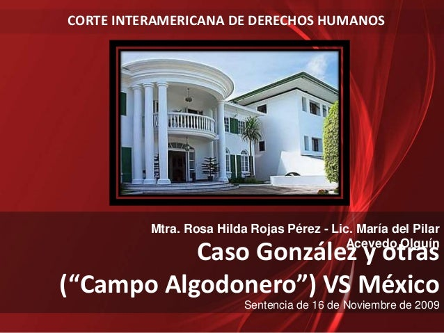"""Caso González y otras (""""Campo Algodonero"""") VS México Sentencia de 16 de Noviembre de 2009 CORTE INTERAMERICANA DE DERECHOS..."""