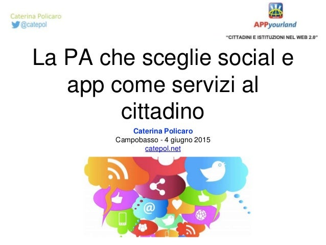 La PA che sceglie social e app come servizi al cittadino Caterina Policaro Campobasso - 4 giugno 2015 catepol.net