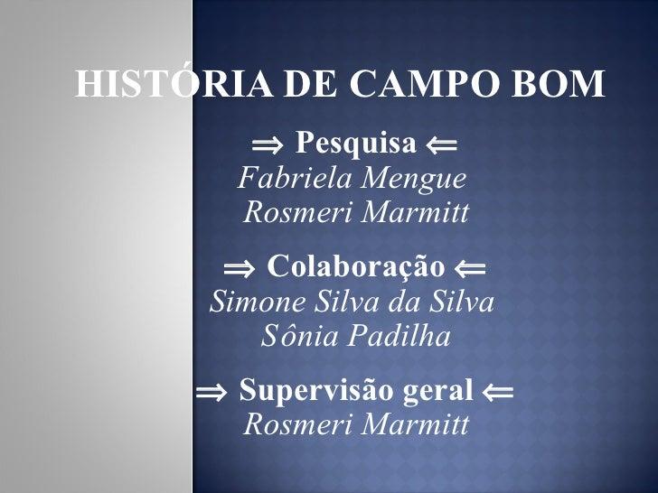 HISTÓRIA DE CAMPO BOM <ul><li>   Pesquisa   </li></ul><ul><li>Fabriela Mengue  </li></ul><ul><li>Rosmeri Marmitt </li></...