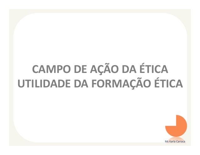 CAMPO DE AÇÃO DA ÉTICAUTILIDADE DA FORMAÇÃO ÉTICA                        Ms Karla Carioca