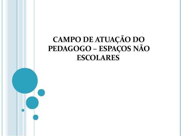 CAMPO DE ATUAÇÃO DO  PEDAGOGO – ESPAÇOS NÃO  ESCOLARES