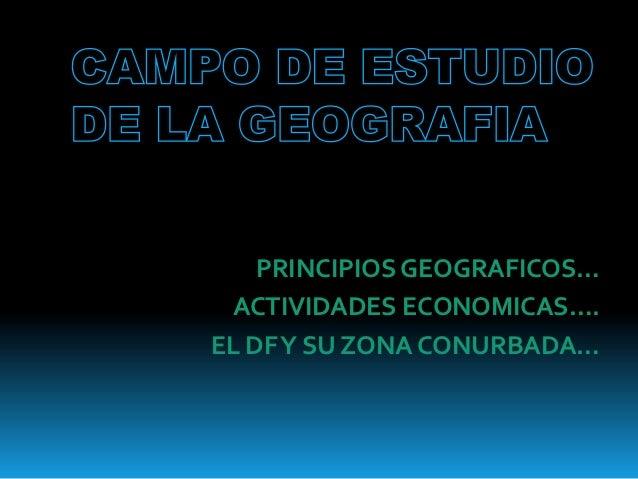 PRINCIPIOS GEOGRAFICOS… ACTIVIDADES ECONOMICAS….EL DF Y SU ZONA CONURBADA…