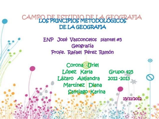 CAMPO DE ESTUDIO DE LA GEOGRAFIA    LOS PRINCIPIOS METODOLÓGICOS           DE LA GEOGRAFIA     ENP José Vasconcelos plante...