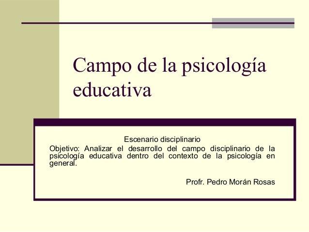 Campo de la psicología      educativa                     Escenario disciplinarioObjetivo: Analizar el desarrollo del camp...