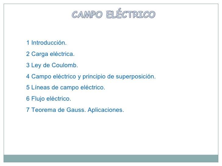 1 Introducción . 2 Carga eléctrica. 3 Ley de Coulomb. 4 Campo eléctrico y principio de superposición . 5 Líneas de campo e...