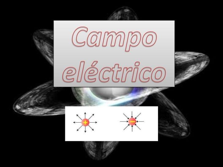 ¿Qué es el campo eléctrico?:• Como su denominación lo dice: éste es el lugar o  campo en donde se manifiestan los efectos ...