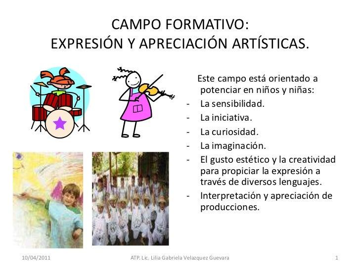 11/04/2011<br />ATP. Lic. Lilia Gabriela Velazquez Guevara<br />1<br />CAMPO FORMATIVO:EXPRESIÓN Y APRECIACIÓN ARTÍSTICAS....