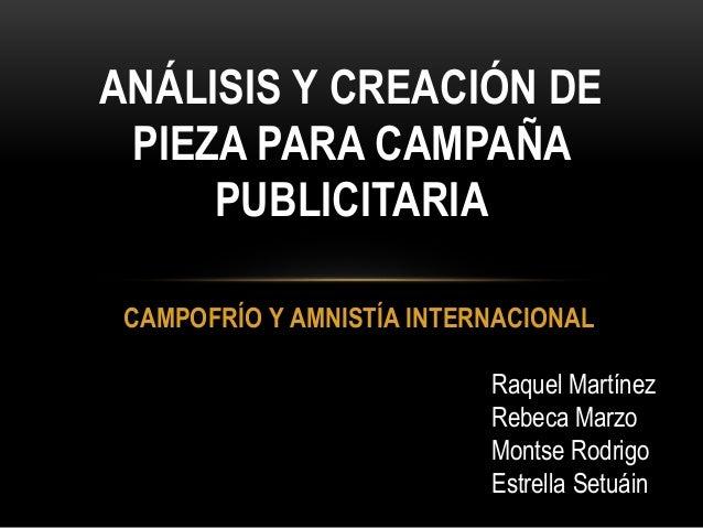 CAMPOFRÍO Y AMNISTÍA INTERNACIONAL ANÁLISIS Y CREACIÓN DE PIEZA PARA CAMPAÑA PUBLICITARIA Raquel Martínez Rebeca Marzo Mon...