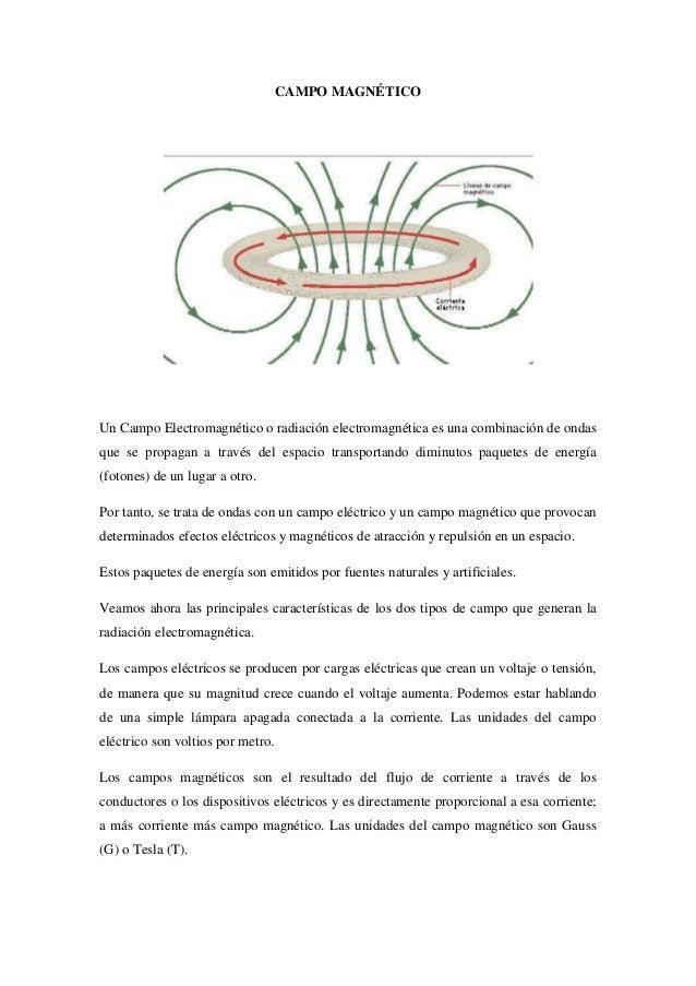 CAMPO MAGNÉTICO Un Campo Electromagnético o radiación electromagnética es una combinación de ondas que se propagan a travé...