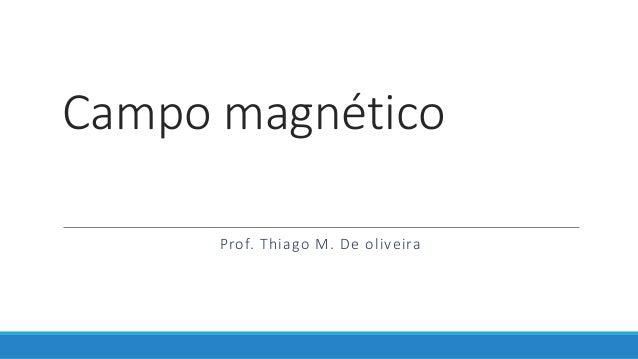 Campo magnético Prof. Thiago M. De oliveira