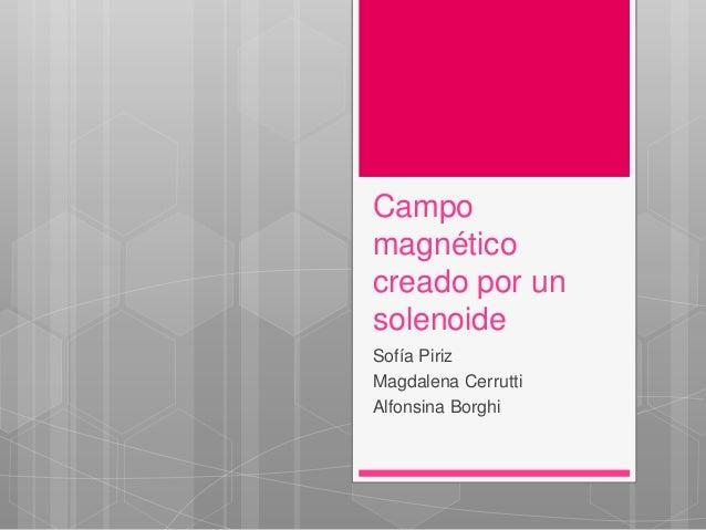 Campo  magnético  creado por un  solenoide  Sofía Piriz  Magdalena Cerrutti  Alfonsina Borghi