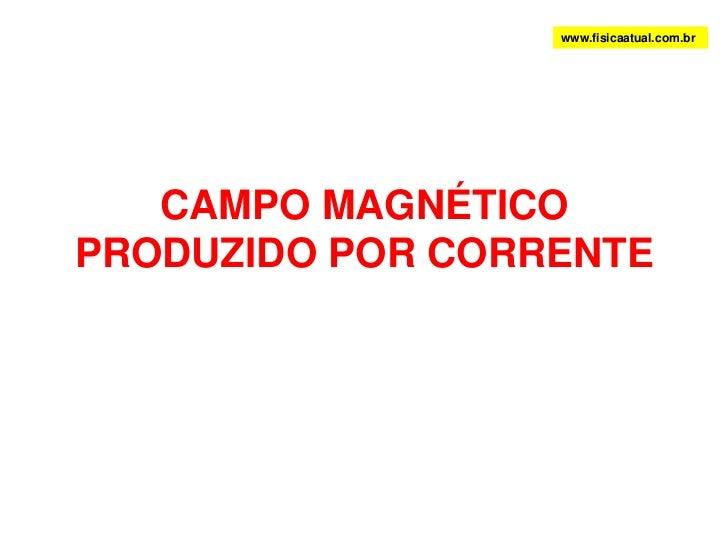 CAMPO MAGNÉTICO PRODUZIDO POR CORRENTE<br />www.fisicaatual.com.br<br />