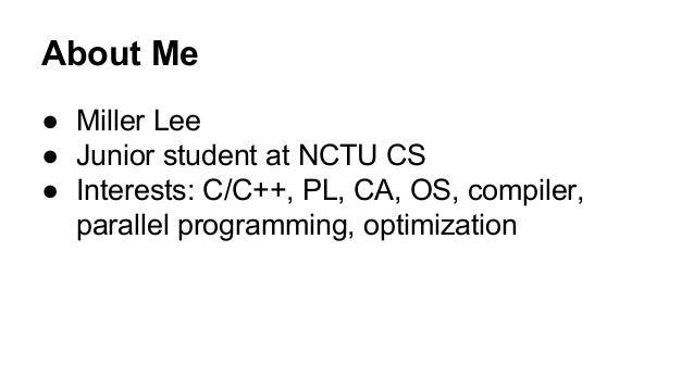 About Me  ● Miller Lee  ● Junior student at NCTU CS  ● Interests: C/C++, PL, CA, OS, compiler,  parallel programming, opti...
