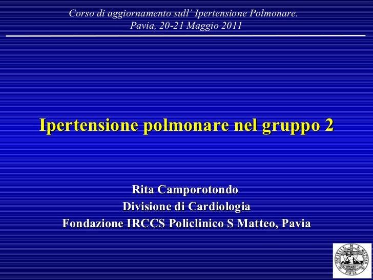 Ipertensione polmonare nel gruppo 2 Rita Camporotondo  Divisione di Cardiologia Fondazione IRCCS Policlinico S Matteo, Pav...