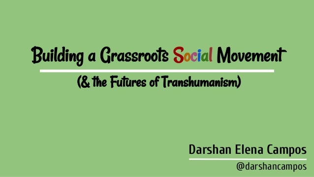 Building a Grassroots Social Movement (& the Futures of Transhumanism) Darshan Elena Campos @darshancampos