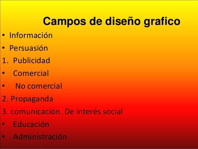 CAMPOS DEL DISEÑO GRAFICO Campos de diseño grafico • Información • Persuasión 1. Publicidad • Comercial • No comercial 2. ...