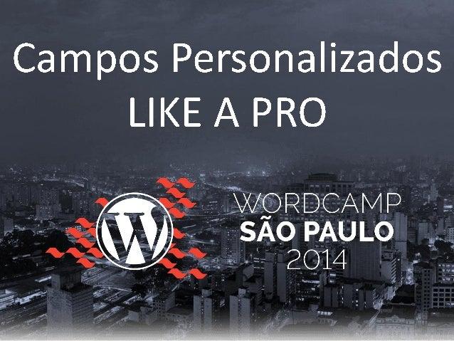 Campos personalizados Like a Pro - WordCamp São Paulo 2014