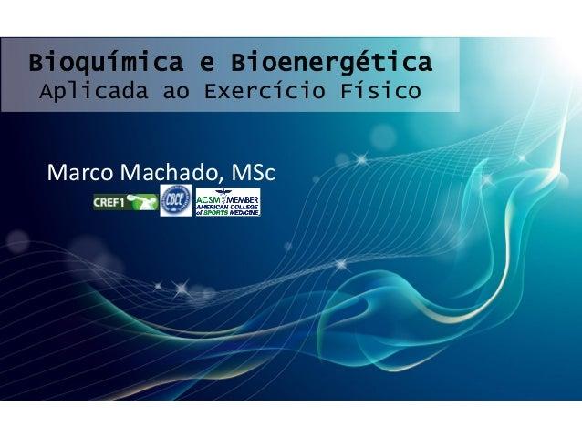 Bioquímica e Bioenergética Aplicada ao Exercício Físico Marco Machado, MSc