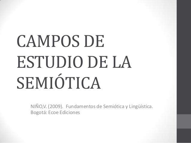 CAMPOS DEESTUDIO DE LASEMIÓTICA NIÑO,V. (2009). Fundamentos de Semiótica y Lingüística. Bogotá: Ecoe Ediciones