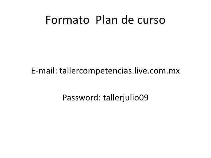 Formato  Plan de curso<br />E-mail: tallercompetencias.live.com.mx<br />Password: tallerjulio09<br />