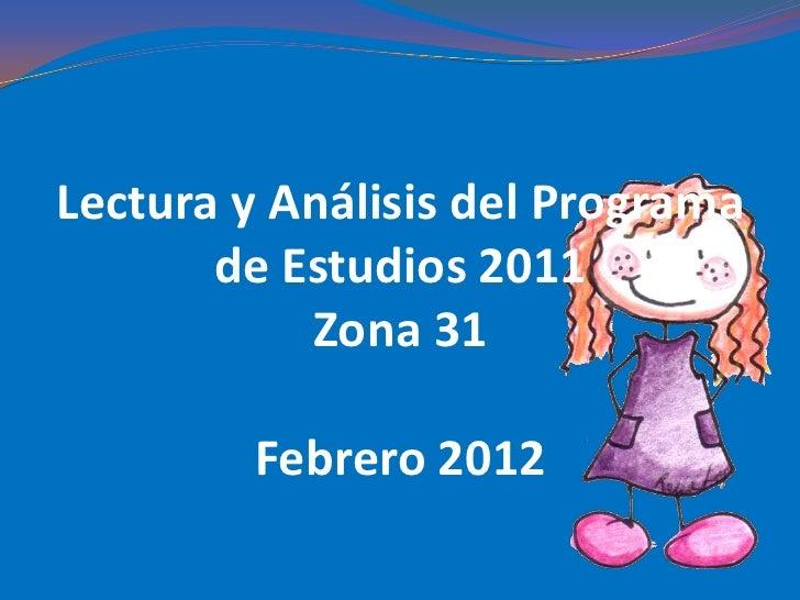 Lectura y Análisis del Programa       de Estudios 2011           Zona 31        Febrero 2012