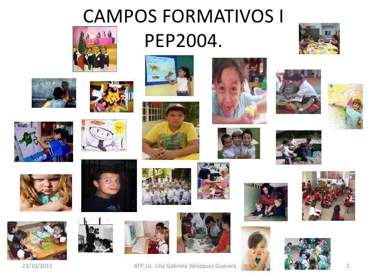 CAMPOS FORMATIVOS I                  PEP2004.23/10/2011       ATP. Lic. Lilia Gabriela Velàzquez Guevara.   1
