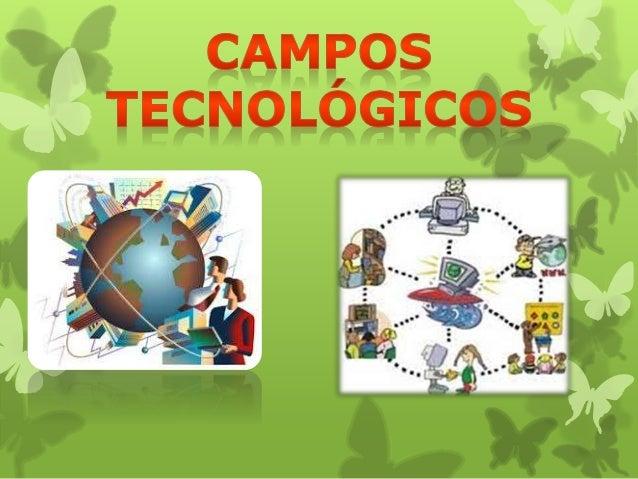 ¿Qué son los campos tecnológicos?  Los campos tecnológicos son la  agrupación y articulaciones para un  propósito común .
