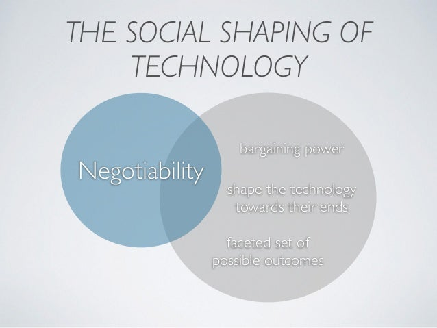 THE SOCIAL SHAPING OF TECHNOLOGY shape the technology  towards their ends bargaining power faceted set of possible outcom...