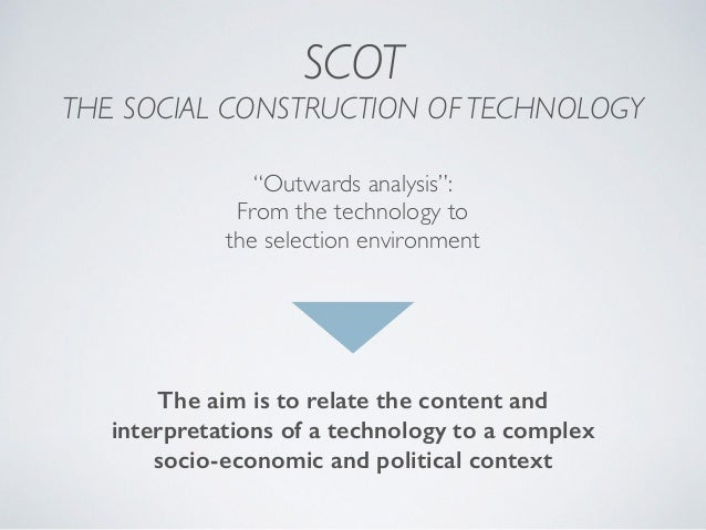 """SCOT THE SOCIAL CONSTRUCTION OF TECHNOLOGY """"Outwards analysis"""": From the technology to the selection environment The aim i..."""